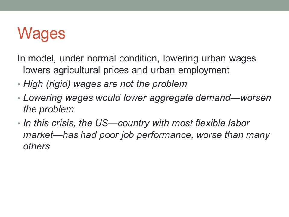 Wages In model, under normal condition, lowering urban wages lowers agricultural prices and urban employment High (rigid) wages are not the problem Lowering wages would lower aggregate demand—worsen the problem In this crisis, the US—country with most flexible labor market—has had poor job performance, worse than many others