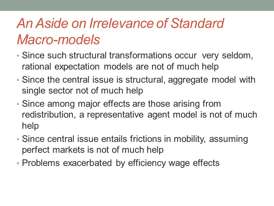 An Aside on Irrelevance of Standard Macro-models Since such structural transformations occur very seldom, rational expectation models are not of much help Since the central issue is structural, aggregate model with single sector not of much help Since among major effects are those arising from redistribution, a representative agent model is not of much help Since central issue entails frictions in mobility, assuming perfect markets is not of much help Problems exacerbated by efficiency wage effects