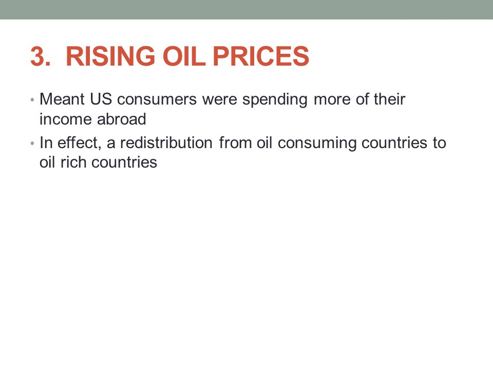 3. RISING OIL PRICES Meant US consumers were spending more of their income abroad In effect, a redistribution from oil consuming countries to oil rich