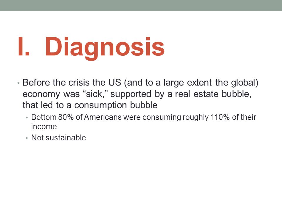 "I. Diagnosis Before the crisis the US (and to a large extent the global) economy was ""sick,"" supported by a real estate bubble, that led to a consumpt"