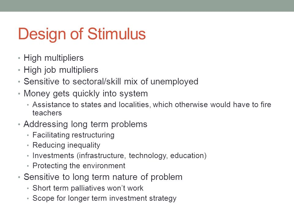 Design of Stimulus High multipliers High job multipliers Sensitive to sectoral/skill mix of unemployed Money gets quickly into system Assistance to states and localities, which otherwise would have to fire teachers Addressing long term problems Facilitating restructuring Reducing inequality Investments (infrastructure, technology, education) Protecting the environment Sensitive to long term nature of problem Short term palliatives won't work Scope for longer term investment strategy