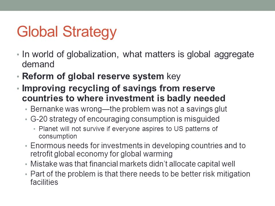 Global Strategy In world of globalization, what matters is global aggregate demand Reform of global reserve system key Improving recycling of savings from reserve countries to where investment is badly needed Bernanke was wrong—the problem was not a savings glut G-20 strategy of encouraging consumption is misguided Planet will not survive if everyone aspires to US patterns of consumption Enormous needs for investments in developing countries and to retrofit global economy for global warming Mistake was that financial markets didn't allocate capital well Part of the problem is that there needs to be better risk mitigation facilities