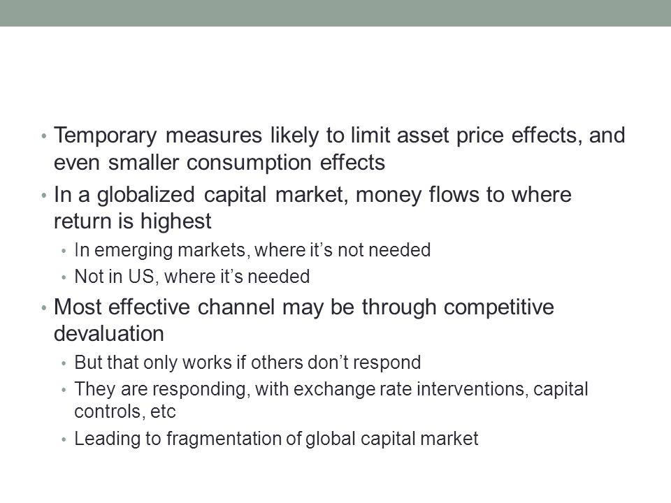 Temporary measures likely to limit asset price effects, and even smaller consumption effects In a globalized capital market, money flows to where return is highest In emerging markets, where it's not needed Not in US, where it's needed Most effective channel may be through competitive devaluation But that only works if others don't respond They are responding, with exchange rate interventions, capital controls, etc Leading to fragmentation of global capital market