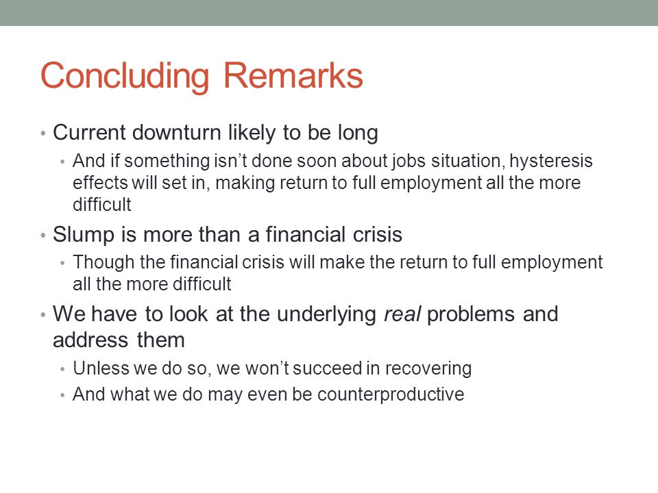 Concluding Remarks Current downturn likely to be long And if something isn't done soon about jobs situation, hysteresis effects will set in, making return to full employment all the more difficult Slump is more than a financial crisis Though the financial crisis will make the return to full employment all the more difficult We have to look at the underlying real problems and address them Unless we do so, we won't succeed in recovering And what we do may even be counterproductive