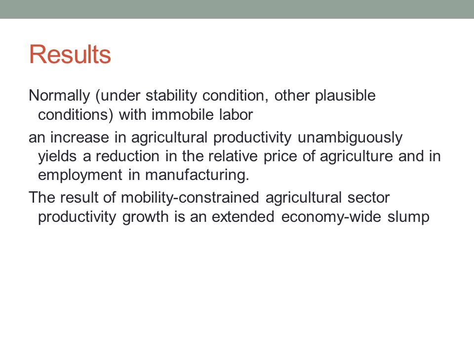 Results Normally (under stability condition, other plausible conditions) with immobile labor an increase in agricultural productivity unambiguously yields a reduction in the relative price of agriculture and in employment in manufacturing.