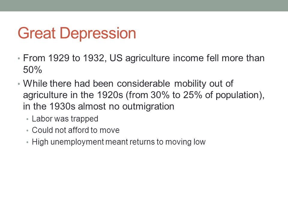 Great Depression From 1929 to 1932, US agriculture income fell more than 50% While there had been considerable mobility out of agriculture in the 1920s (from 30% to 25% of population), in the 1930s almost no outmigration Labor was trapped Could not afford to move High unemployment meant returns to moving low