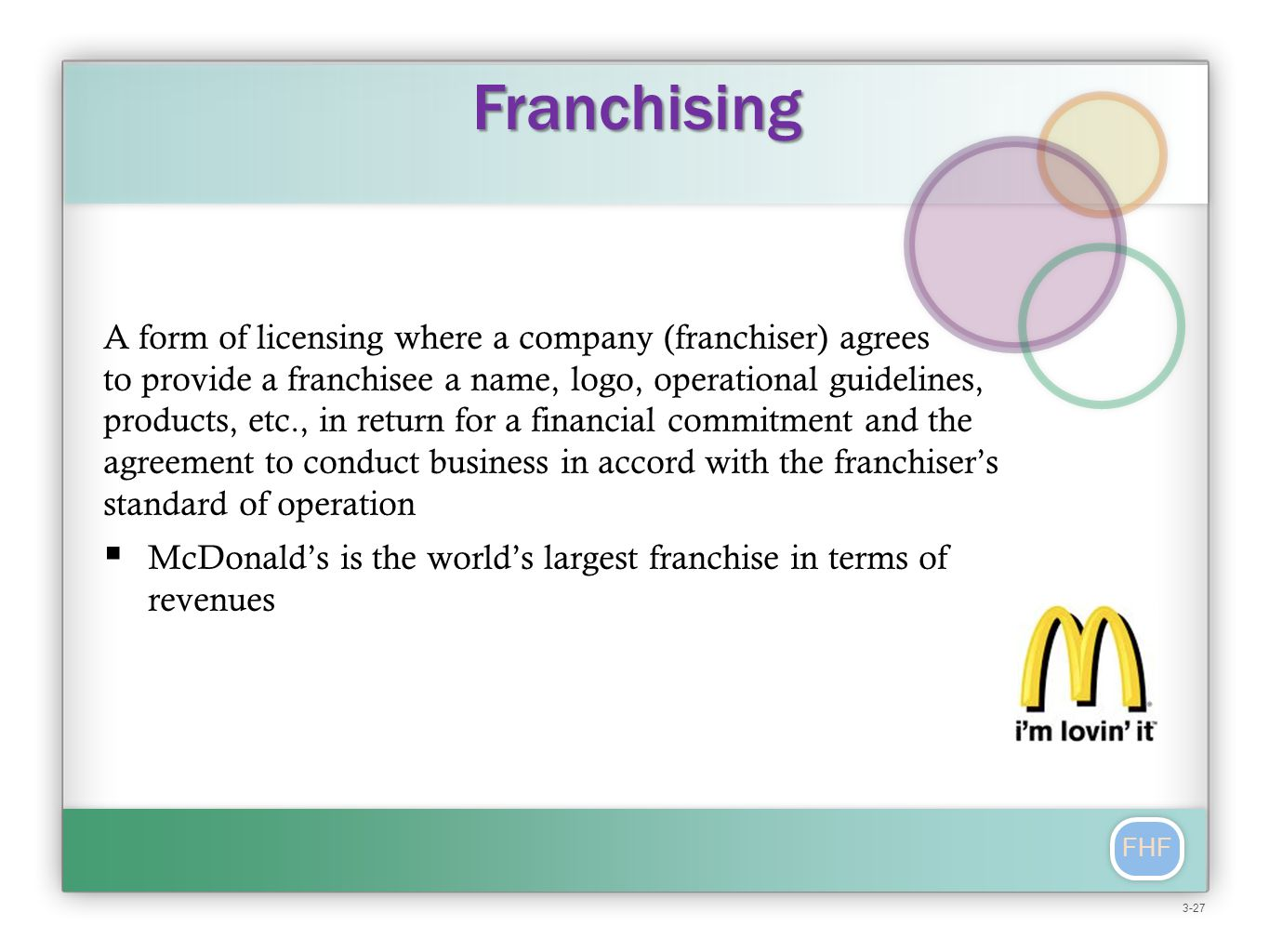 FHF A form of licensing where a company (franchiser) agrees to provide a franchisee a name, logo, operational guidelines, products, etc., in return for a financial commitment and the agreement to conduct business in accord with the franchiser's standard of operation  McDonald's is the world's largest franchise in terms of revenues Franchising 3-27