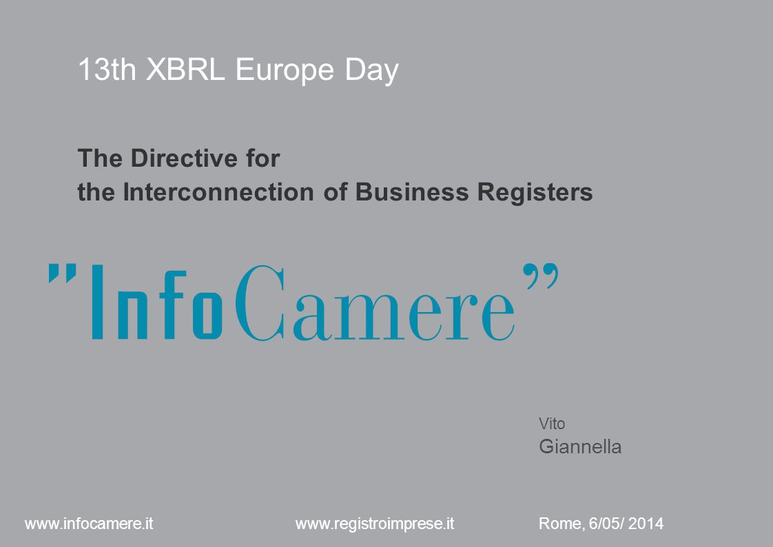 13th XBRL Europe Day The Directive for the Interconnection of Business Registers Vito Giannella Rome, 6/05/ 2014 www.infocamere.it www.registroimprese.it