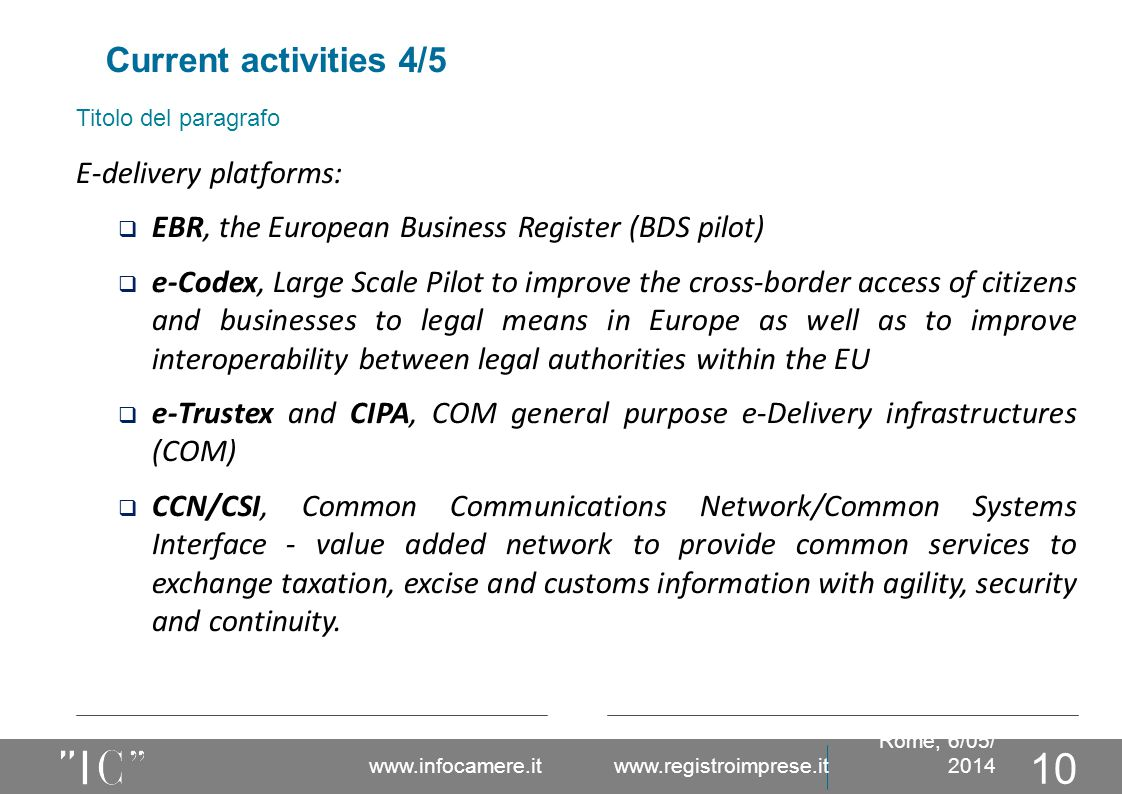 Titolo del paragrafo Current activities 4/5 Rome, 6/05/ 2014 www.infocamere.it www.registroimprese.it 10 E-delivery platforms:  EBR, the European Business Register (BDS pilot)  e-Codex, Large Scale Pilot to improve the cross-border access of citizens and businesses to legal means in Europe as well as to improve interoperability between legal authorities within the EU  e-Trustex and CIPA, COM general purpose e-Delivery infrastructures (COM)  CCN/CSI, Common Communications Network/Common Systems Interface - value added network to provide common services to exchange taxation, excise and customs information with agility, security and continuity.