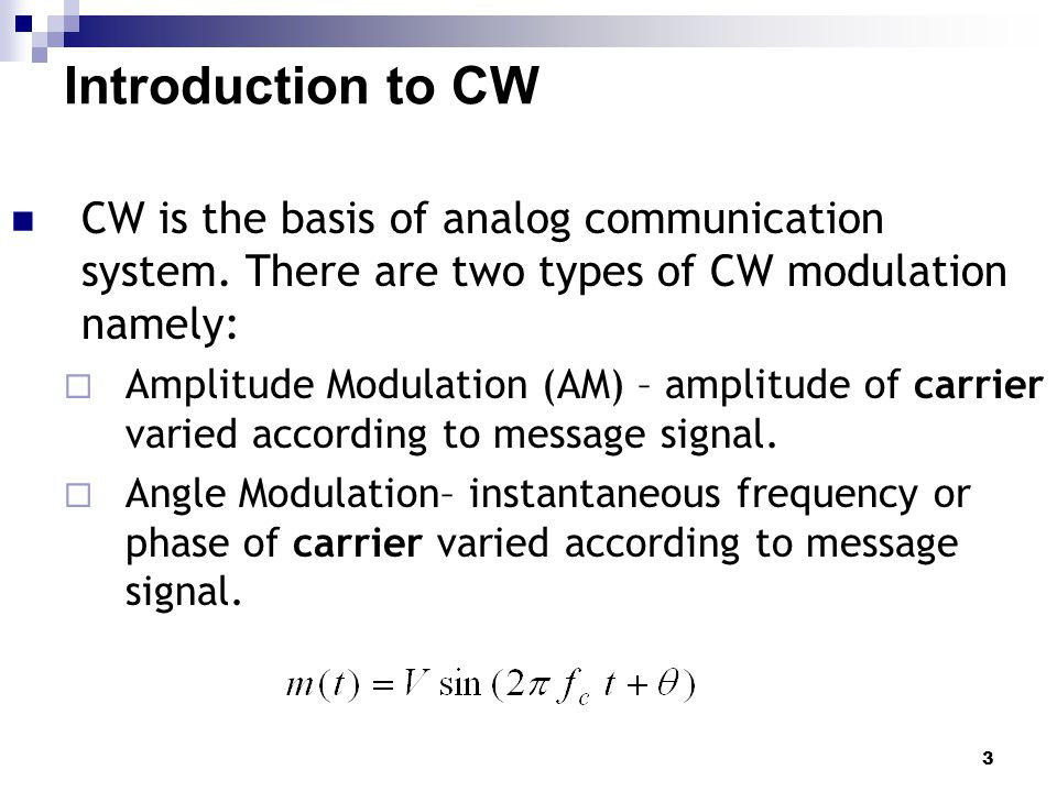3 Introduction to CW CW is the basis of analog communication system. There are two types of CW modulation namely:  Amplitude Modulation (AM) – amplit