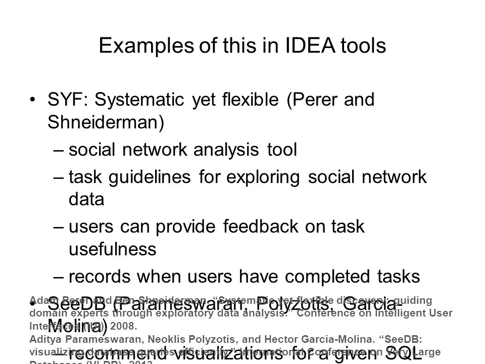 Examples of this in IDEA tools SYF: Systematic yet flexible (Perer and Shneiderman) –social network analysis tool –task guidelines for exploring social network data –users can provide feedback on task usefulness –records when users have completed tasks SeeDB (Parameswaran, Polyzotis, Garcia- Molina) –recommend visualizations for a given SQL query Adam Perer and Ben Shneiderman.