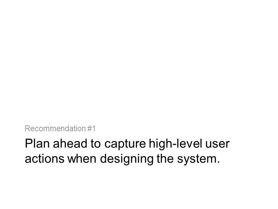 Plan ahead to capture high-level user actions when designing the system. Recommendation #1