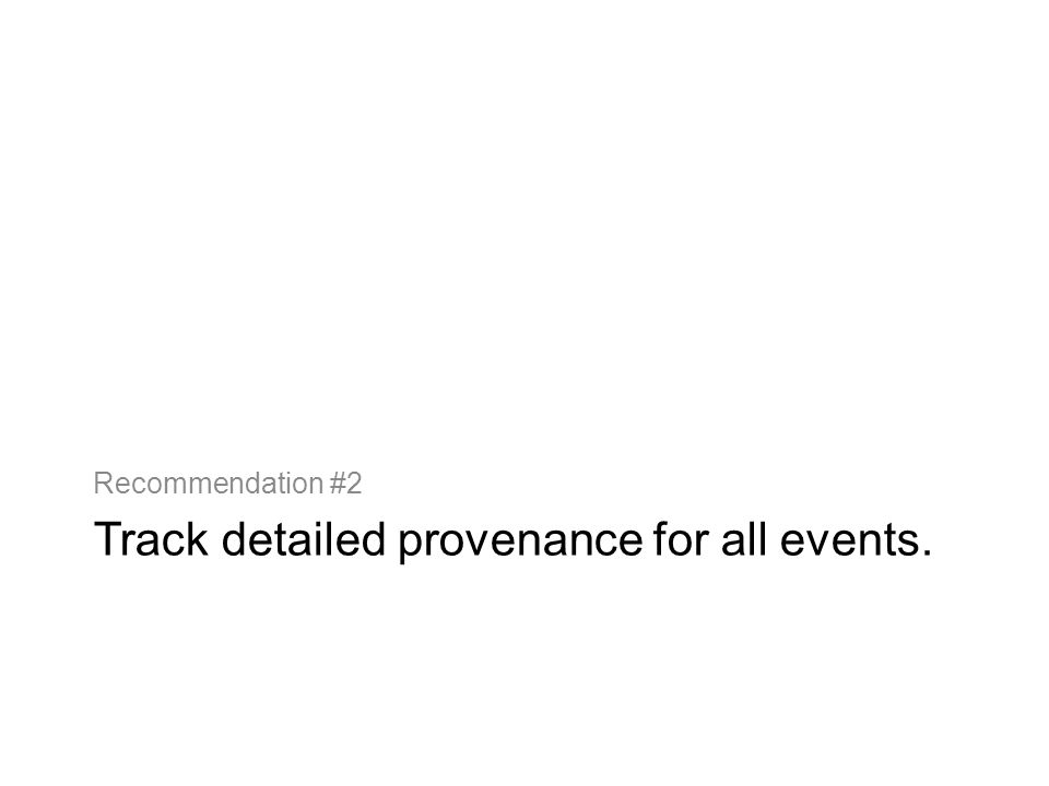 Track detailed provenance for all events. Recommendation #2