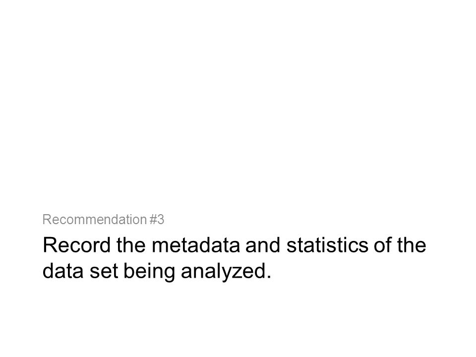 Record the metadata and statistics of the data set being analyzed. Recommendation #3