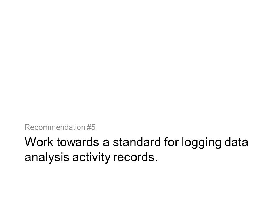 Work towards a standard for logging data analysis activity records. Recommendation #5