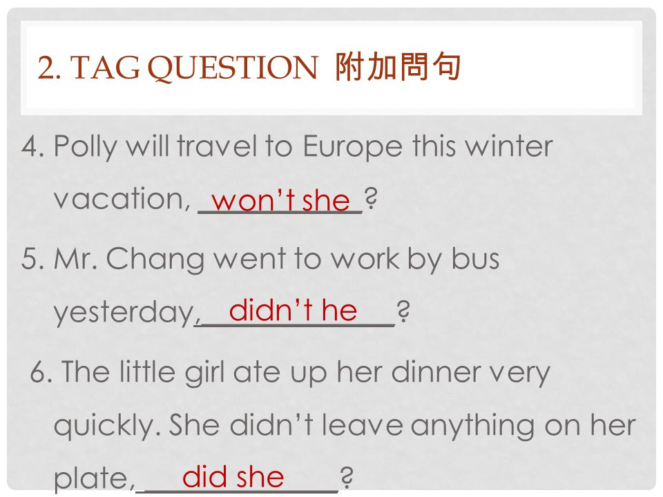 2. TAG QUESTION 附加問句 4. Polly will travel to Europe this winter vacation, ___________? 5. Mr. Chang went to work by bus yesterday,_____________? 6. Th