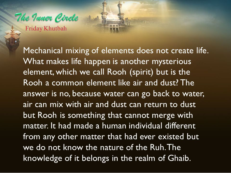 Mechanical mixing of elements does not create life. What makes life happen is another mysterious element, which we call Rooh (spirit) but is the Rooh