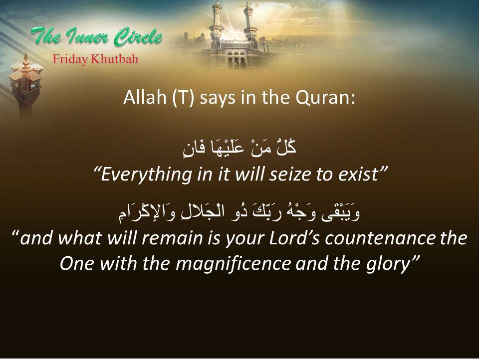 "Allah (T) says in the Quran: كُلُّ مَنْ عَلَيْهَا فَانٍ ""Everything in it will seize to exist"" وَيَبْقَى وَجْهُ رَبِّكَ ذُو الْجَلالِ وَالإكْرَامِ ""an"