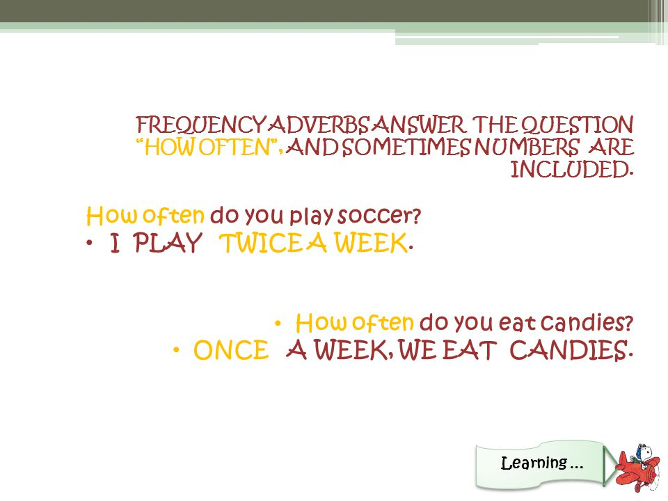 FREQUENCY ADVERBS ANSWER THE QUESTION HOW OFTEN , AND SOMETIMES NUMBERS ARE INCLUDED.