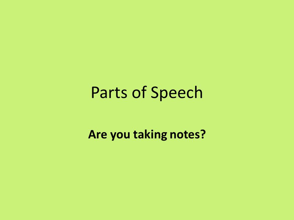Parts of Speech Are you taking notes