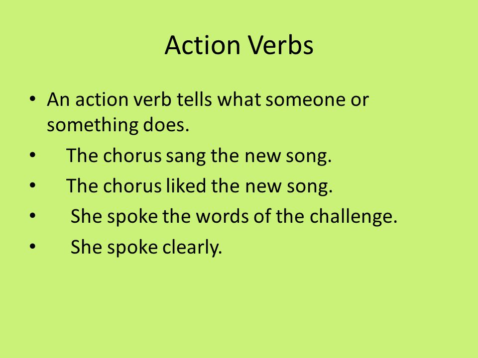 Action Verbs An action verb tells what someone or something does.