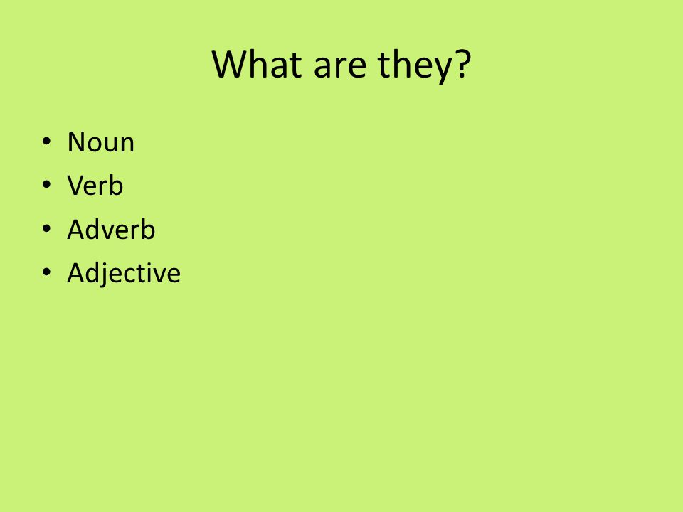 What are they? Noun Verb Adverb Adjective