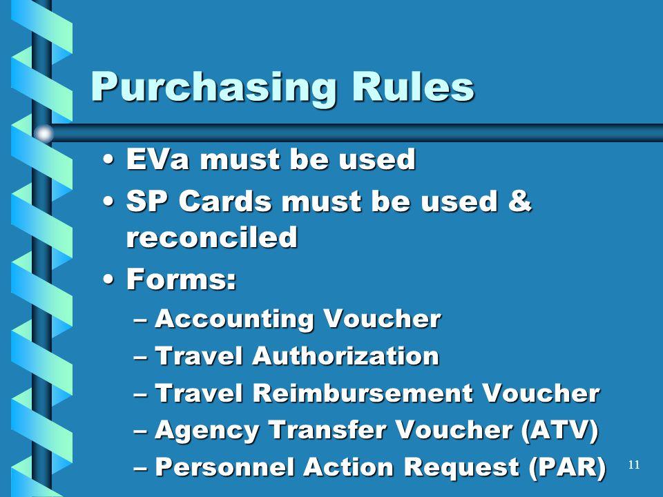 11 Purchasing Rules EVa must be usedEVa must be used SP Cards must be used & reconciledSP Cards must be used & reconciled Forms:Forms: –Accounting Voucher –Travel Authorization –Travel Reimbursement Voucher –Agency Transfer Voucher (ATV) –Personnel Action Request (PAR)