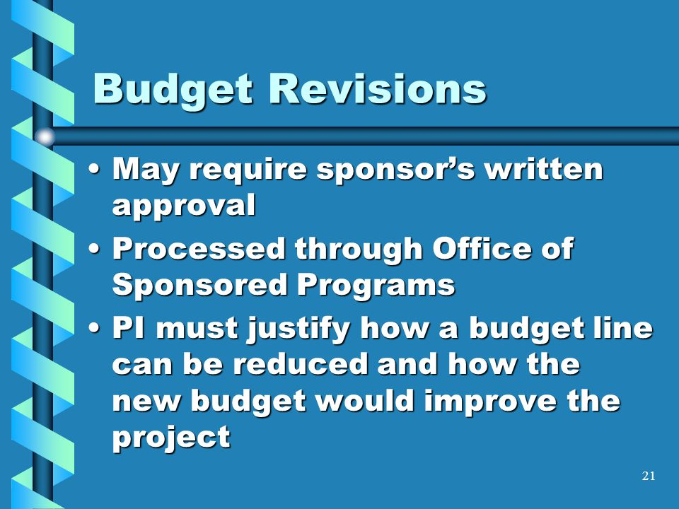 Budget Revisions May require sponsor's written approvalMay require sponsor's written approval Processed through Office of Sponsored ProgramsProcessed through Office of Sponsored Programs PI must justify how a budget line can be reduced and how the new budget would improve the projectPI must justify how a budget line can be reduced and how the new budget would improve the project 21