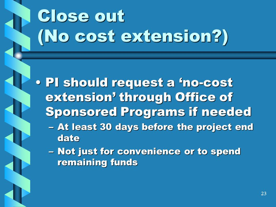 Close out (No cost extension?) PI should request a 'no-cost extension' through Office of Sponsored Programs if neededPI should request a 'no-cost extension' through Office of Sponsored Programs if needed –At least 30 days before the project end date –Not just for convenience or to spend remaining funds 23