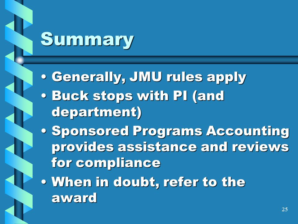 25 Summary Generally, JMU rules applyGenerally, JMU rules apply Buck stops with PI (and department)Buck stops with PI (and department) Sponsored Programs Accounting provides assistance and reviews for complianceSponsored Programs Accounting provides assistance and reviews for compliance When in doubt, refer to the awardWhen in doubt, refer to the award