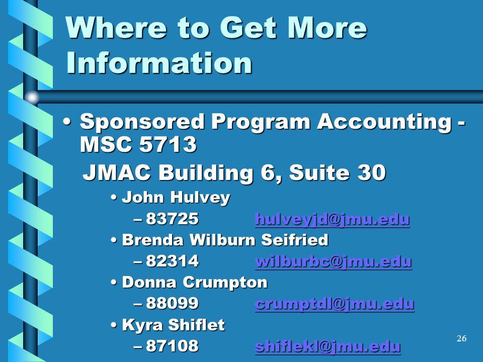 26 Where to Get More Information Sponsored Program Accounting - MSC 5713Sponsored Program Accounting - MSC 5713 JMAC Building 6, Suite 30 JMAC Building 6, Suite 30 John HulveyJohn Hulvey –83725hulveyjd@jmu.edu hulveyjd@jmu.edu Brenda Wilburn SeifriedBrenda Wilburn Seifried –82314wilburbc@jmu.edu wilburbc@jmu.edu Donna CrumptonDonna Crumpton –88099crumptdl@jmu.edu crumptdl@jmu.edu Kyra ShifletKyra Shiflet –87108shiflekl@jmu.edu shiflekl@jmu.edu
