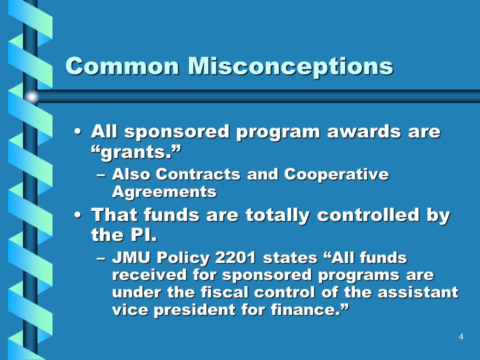 4 Common Misconceptions All sponsored program awards are grants. All sponsored program awards are grants. –Also Contracts and Cooperative Agreements That funds are totally controlled by the PI.That funds are totally controlled by the PI.