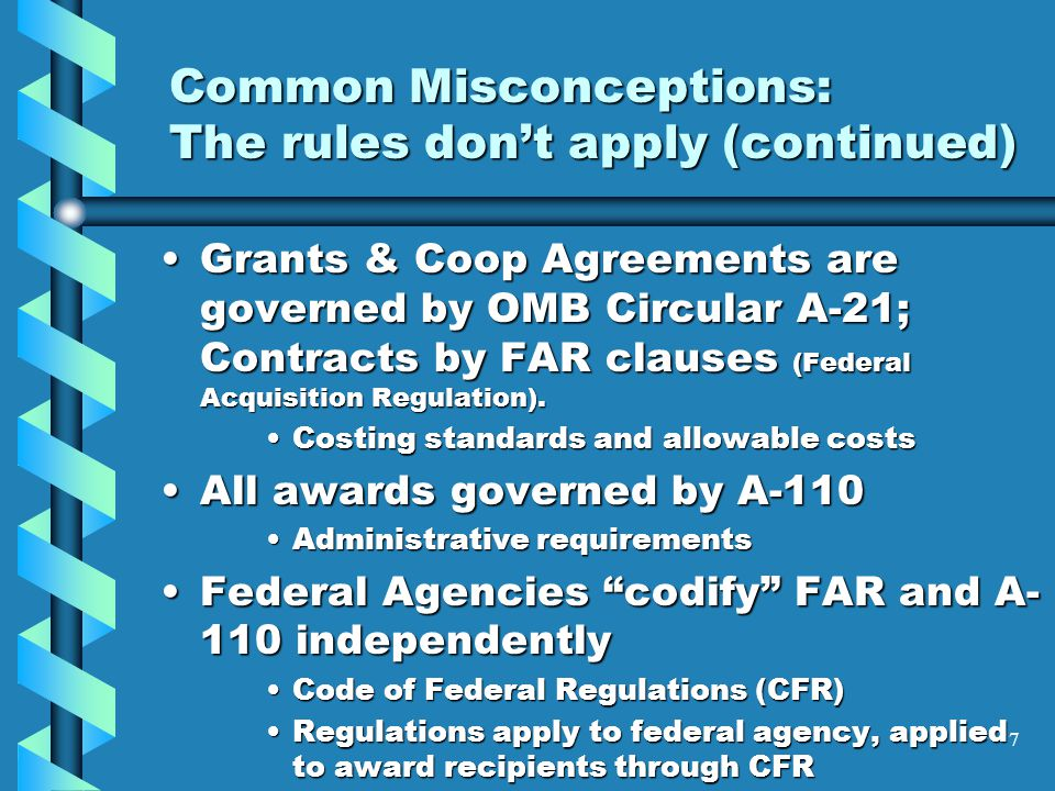 Common Misconceptions: The rules don't apply (continued) Grants & Coop Agreements are governed by OMB Circular A-21; Contracts by FAR clauses (Federal Acquisition Regulation).Grants & Coop Agreements are governed by OMB Circular A-21; Contracts by FAR clauses (Federal Acquisition Regulation).