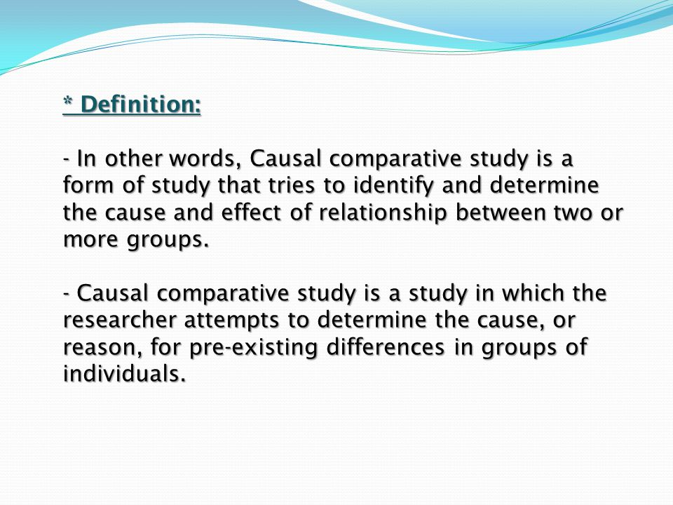 * Definition: - In other words, Causal comparative study is a form of study that tries to identify and determine the cause and effect of relationship