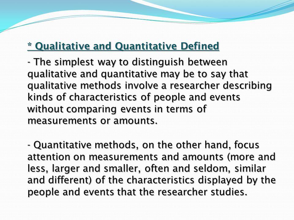 * Qualitative and Quantitative Defined - The simplest way to distinguish between qualitative and quantitative may be to say that qualitative methods i