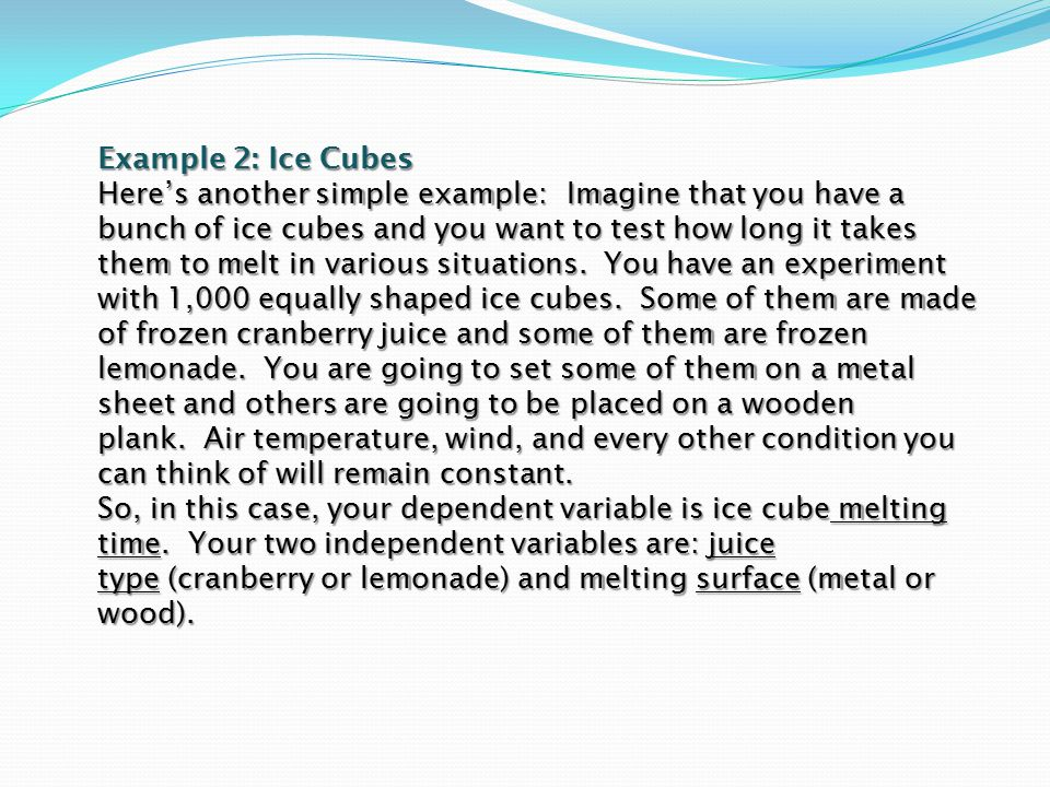 Example 2: Ice Cubes Here's another simple example: Imagine that you have a bunch of ice cubes and you want to test how long it takes them to melt in
