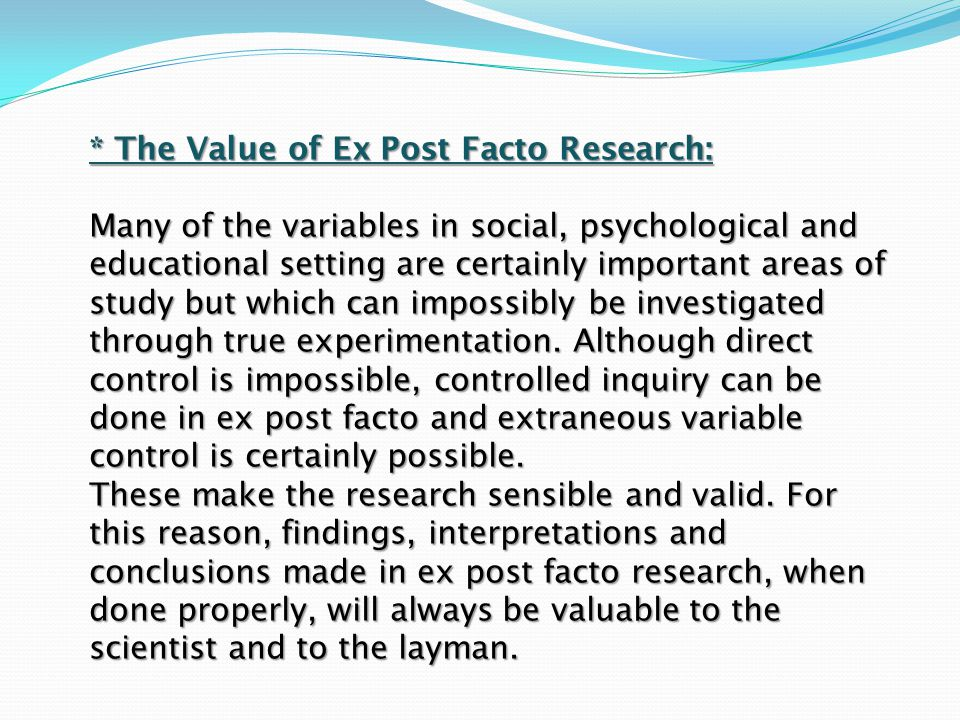 * The Value of Ex Post Facto Research: Many of the variables in social, psychological and educational setting are certainly important areas of study b