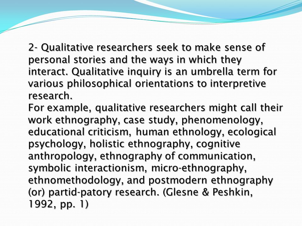 2- Qualitative researchers seek to make sense of personal stories and the ways in which they interact. Qualitative inquiry is an umbrella term for var