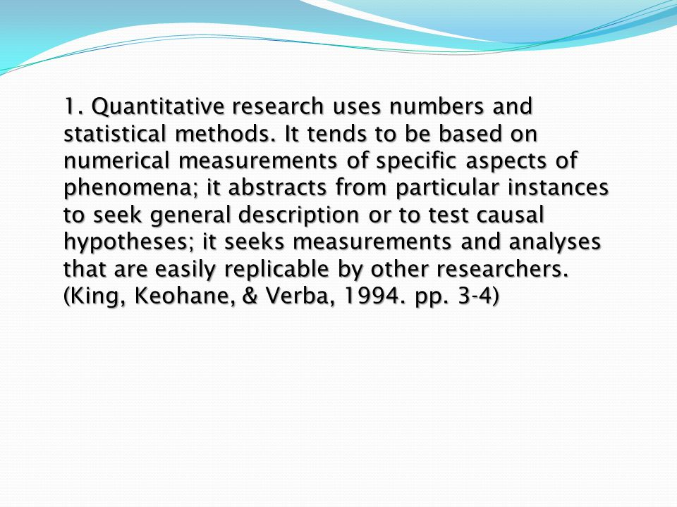 1. Quantitative research uses numbers and statistical methods. It tends to be based on numerical measurements of specific aspects of phenomena; it abs