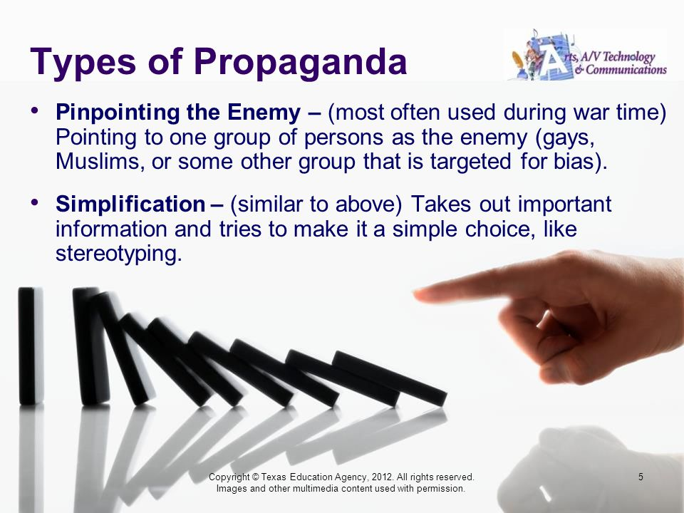 Types of Propaganda Pinpointing the Enemy – (most often used during war time) Pointing to one group of persons as the enemy (gays, Muslims, or some other group that is targeted for bias).