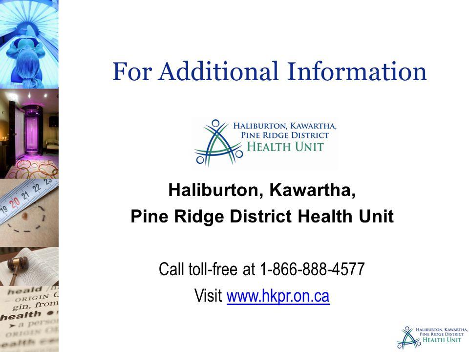 Haliburton, Kawartha, Pine Ridge District Health Unit Call toll-free at 1-866-888-4577 Visit www.hkpr.on.cawww.hkpr.on.ca For Additional Information
