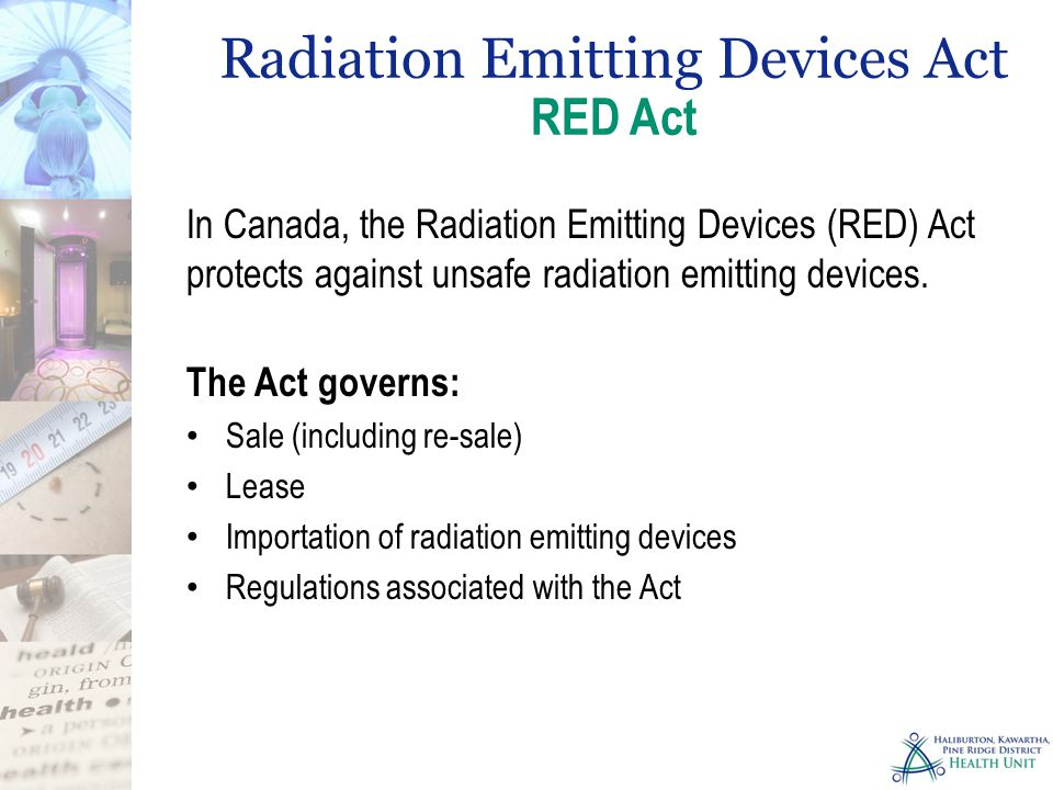 In Canada, the Radiation Emitting Devices (RED) Act protects against unsafe radiation emitting devices. The Act governs: Sale (including re-sale) Leas