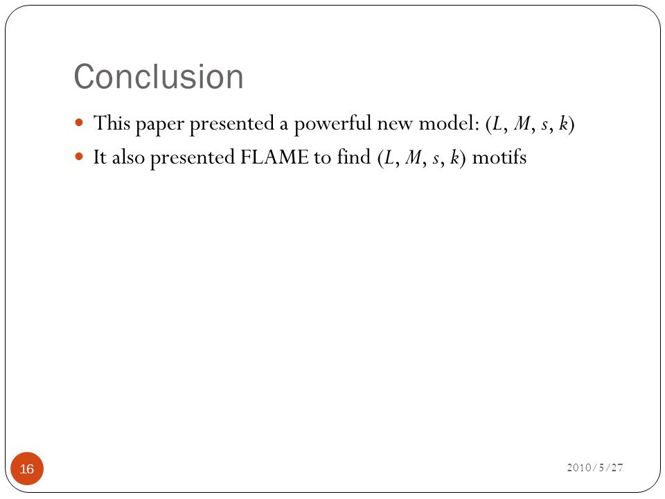 Conclusion 2010/5/27 16 This paper presented a powerful new model: (L, M, s, k) It also presented FLAME to find (L, M, s, k) motifs