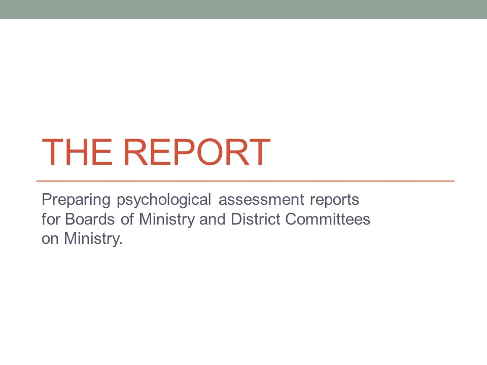 THE REPORT Preparing psychological assessment reports for Boards of Ministry and District Committees on Ministry.