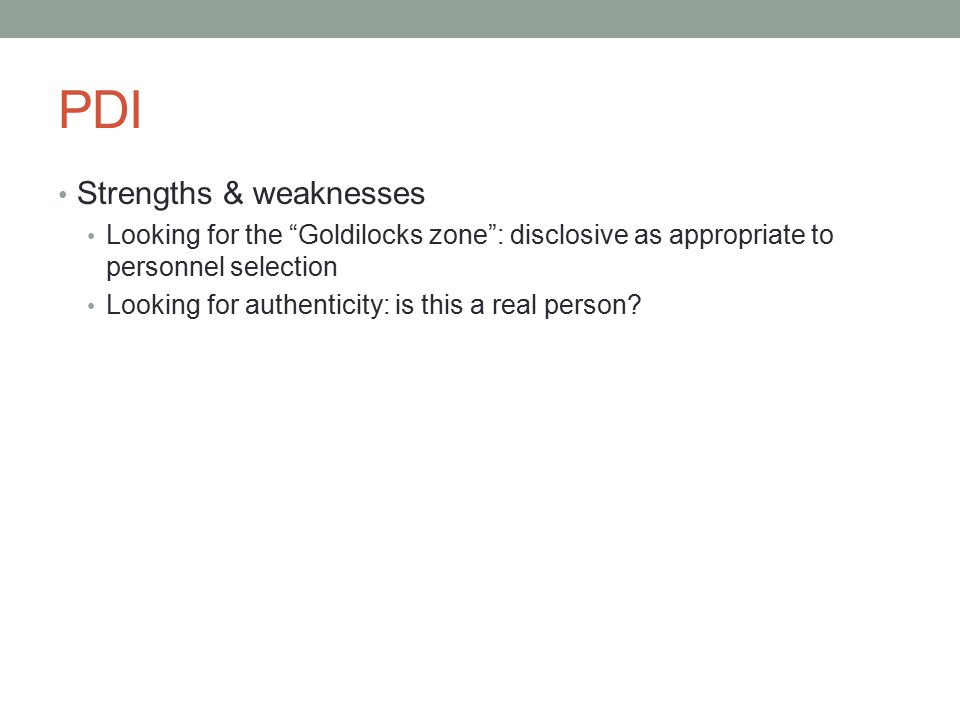 PDI Strengths & weaknesses Looking for the Goldilocks zone : disclosive as appropriate to personnel selection Looking for authenticity: is this a real person