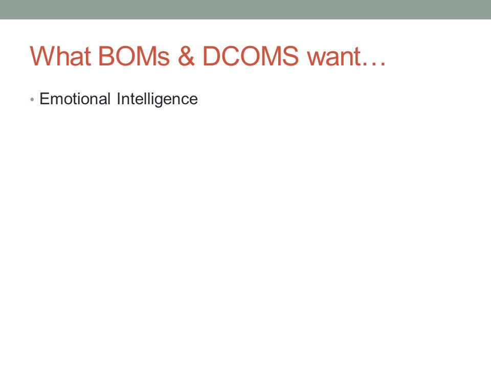 What BOMs & DCOMS want… Emotional Intelligence