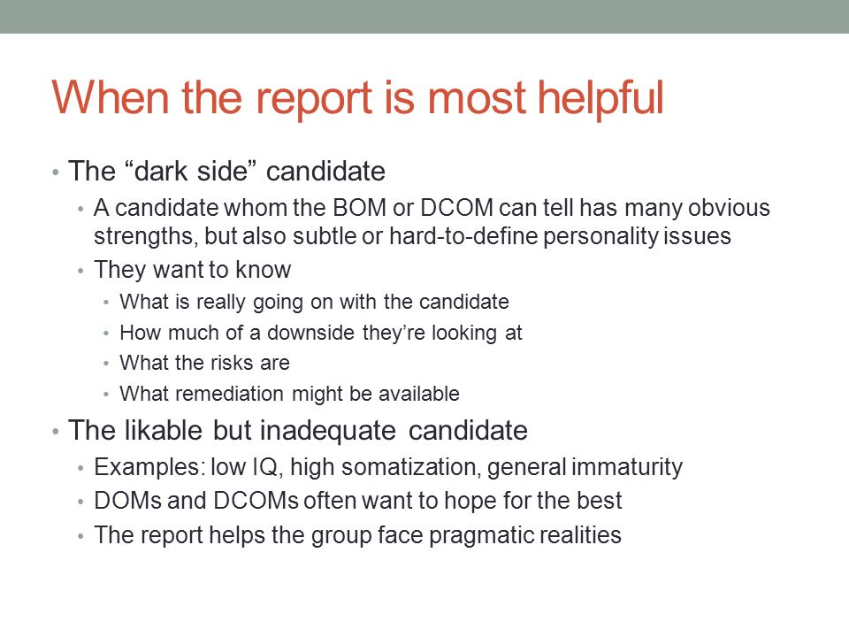 When the report is most helpful The dark side candidate A candidate whom the BOM or DCOM can tell has many obvious strengths, but also subtle or hard-to-define personality issues They want to know What is really going on with the candidate How much of a downside they're looking at What the risks are What remediation might be available The likable but inadequate candidate Examples: low IQ, high somatization, general immaturity DOMs and DCOMs often want to hope for the best The report helps the group face pragmatic realities
