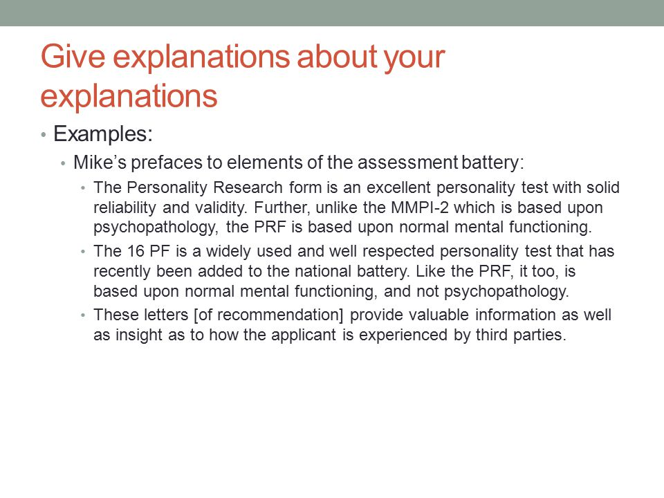 Give explanations about your explanations Examples: Mike's prefaces to elements of the assessment battery: The Personality Research form is an excellent personality test with solid reliability and validity.