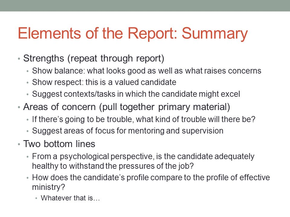 Elements of the Report: Summary Strengths (repeat through report) Show balance: what looks good as well as what raises concerns Show respect: this is a valued candidate Suggest contexts/tasks in which the candidate might excel Areas of concern (pull together primary material) If there's going to be trouble, what kind of trouble will there be.