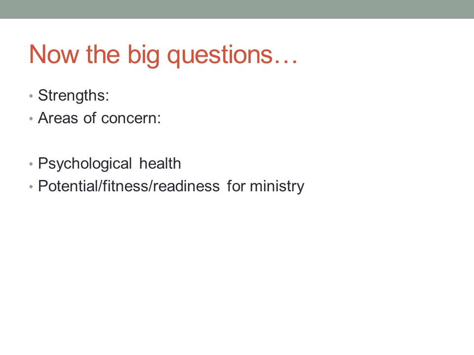 Now the big questions… Strengths: Areas of concern: Psychological health Potential/fitness/readiness for ministry
